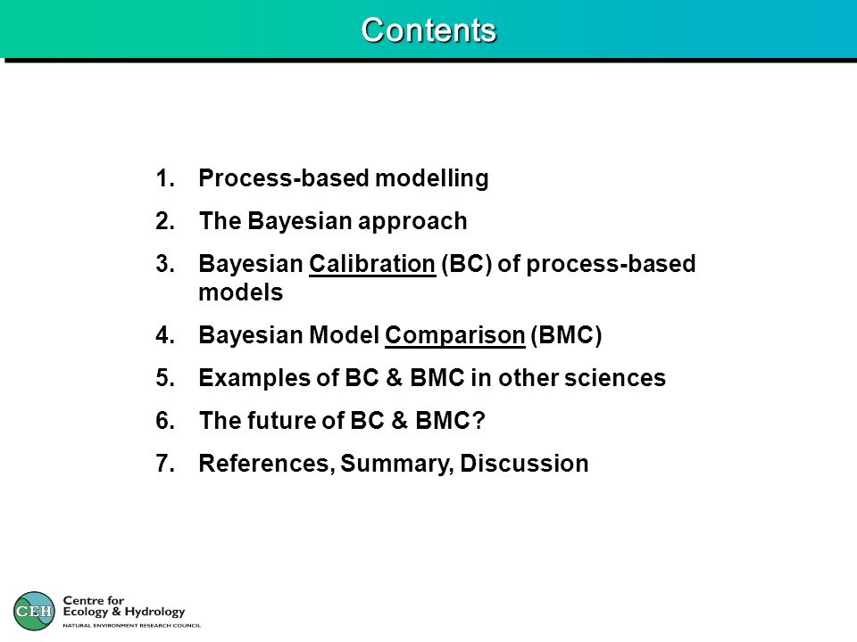 ContentsContents 1.Process-based modelling 2.The Bayesian approach 3.Bayesian Calibration (BC) of process-based models 4.Bayesian Model Comparison (BMC) 5.Examples of BC & BMC in other sciences 6.The future of BC & BMC.