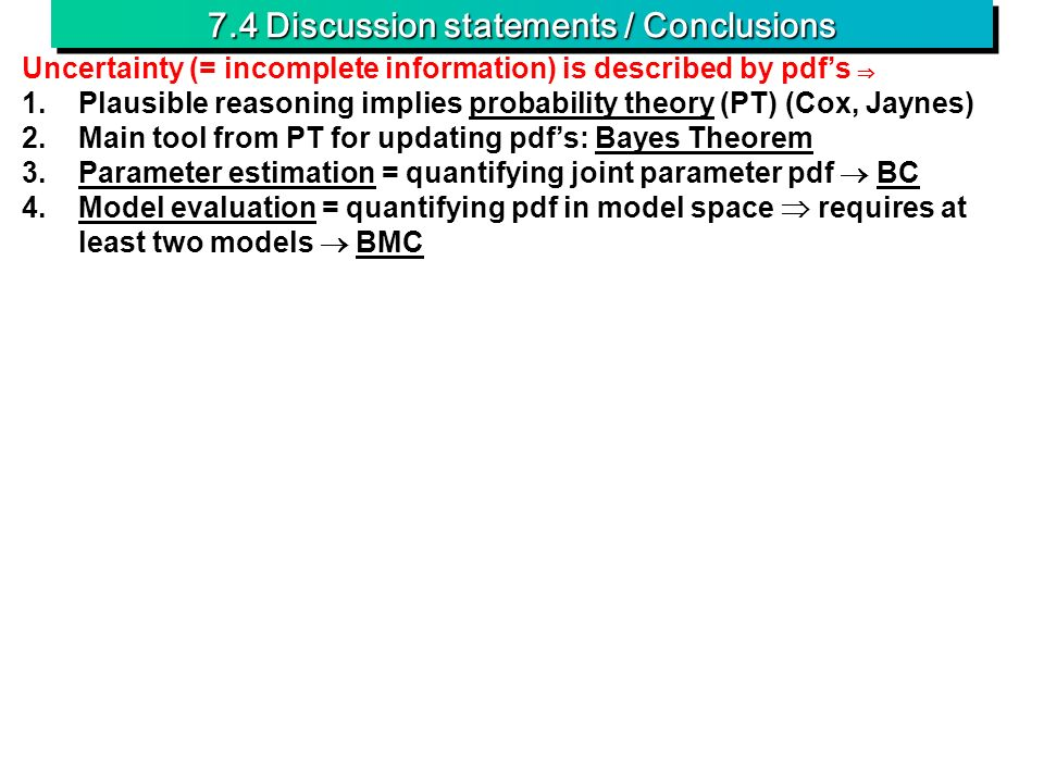 7.4 Discussion statements / Conclusions Uncertainty (= incomplete information) is described by pdfs 1.Plausible reasoning implies probability theory (PT) (Cox, Jaynes) 2.Main tool from PT for updating pdfs: Bayes Theorem 3.Parameter estimation = quantifying joint parameter pdf BC 4.Model evaluation = quantifying pdf in model space requires at least two models BMC