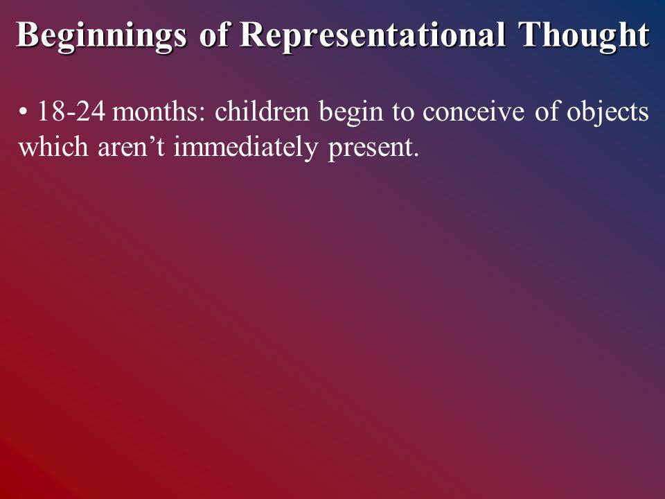 Beginnings of Representational Thought 18-24 months: children begin to conceive of objects which arent immediately present.