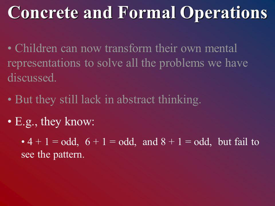 Concrete and Formal Operations Children can now transform their own mental representations to solve all the problems we have discussed.