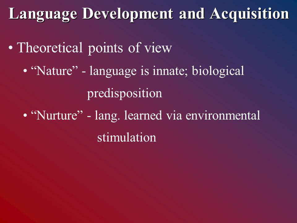 Language Development and Acquisition Theoretical points of view Nature - language is innate; biological predisposition Nurture - lang.