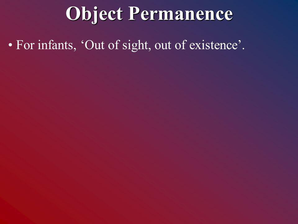 Object Permanence For infants, Out of sight, out of existence.
