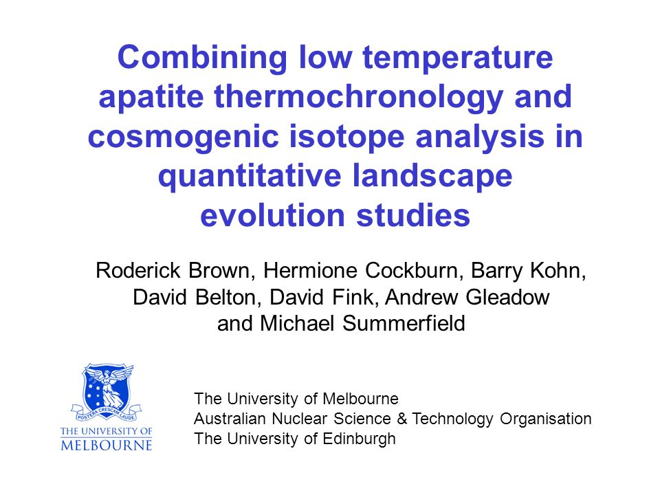 Combining low temperature apatite thermochronology and cosmogenic isotope analysis in quantitative landscape evolution studies Roderick Brown, Hermione Cockburn, Barry Kohn, David Belton, David Fink, Andrew Gleadow and Michael Summerfield The University of Melbourne Australian Nuclear Science & Technology Organisation The University of Edinburgh