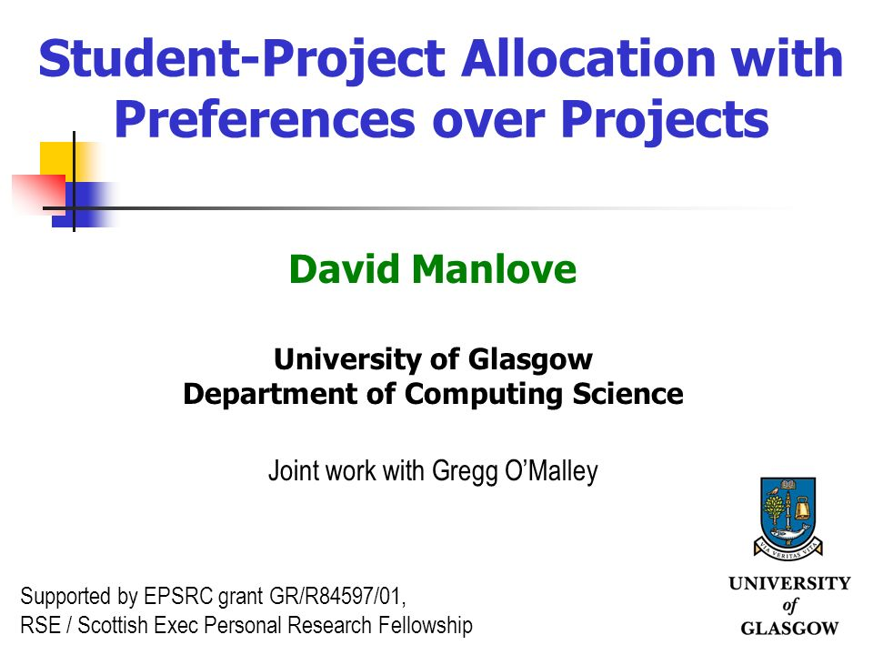 1 Student-Project Allocation with Preferences over Projects David Manlove University of Glasgow Department of Computing Science Joint work with Gregg OMalley Supported by EPSRC grant GR/R84597/01, RSE / Scottish Exec Personal Research Fellowship