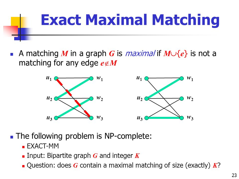 23 Exact Maximal Matching A matching M in a graph G is maximal if M { e } is not a matching for any edge e M u1u1 u2u2 w1w1 w2w2 u3u3 w3w3 u1u1 u2u2 w1w1 w2w2 u3u3 w3w3 The following problem is NP-complete: EXACT-MM Input: Bipartite graph G and integer K Question: does G contain a maximal matching of size (exactly) K