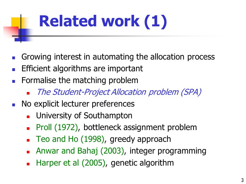 3 Related work (1) Growing interest in automating the allocation process Efficient algorithms are important Formalise the matching problem The Student-Project Allocation problem (SPA) No explicit lecturer preferences University of Southampton Proll (1972), bottleneck assignment problem Teo and Ho (1998), greedy approach Anwar and Bahaj (2003), integer programming Harper et al (2005), genetic algorithm