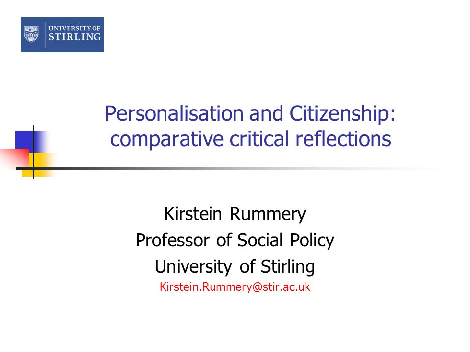Personalisation and Citizenship: comparative critical reflections Kirstein Rummery Professor of Social Policy University of Stirling Kirstein.Rummery@stir.ac.uk