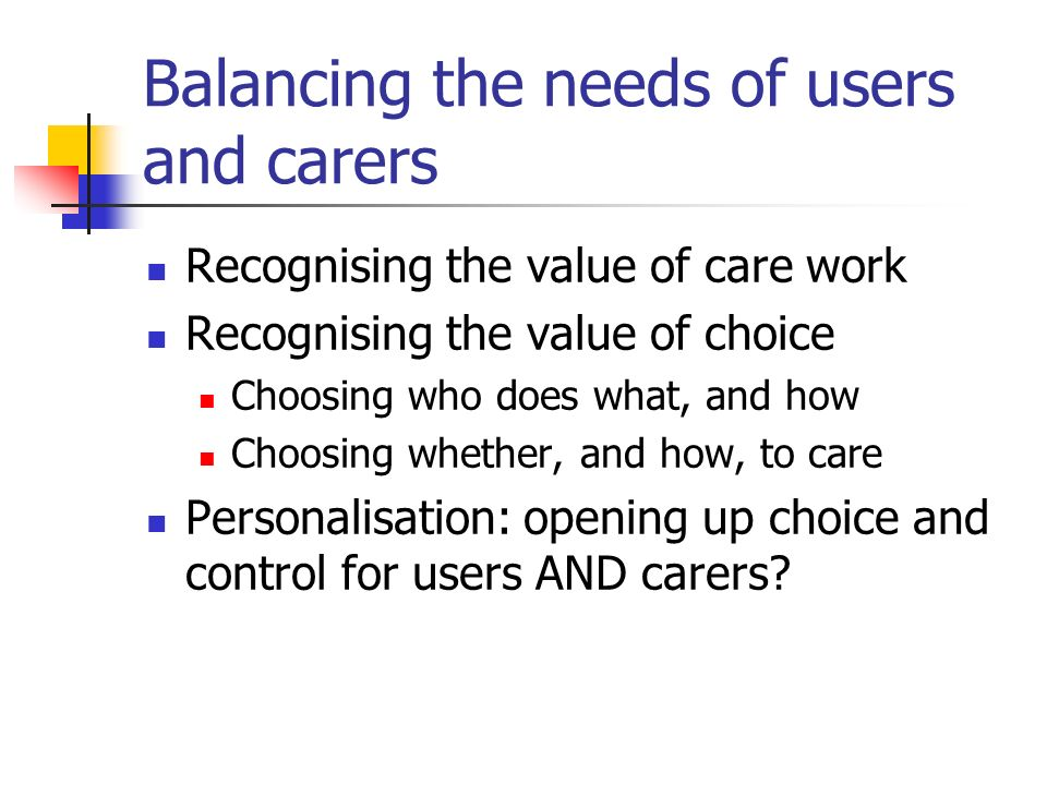 Balancing the needs of users and carers Recognising the value of care work Recognising the value of choice Choosing who does what, and how Choosing whether, and how, to care Personalisation: opening up choice and control for users AND carers