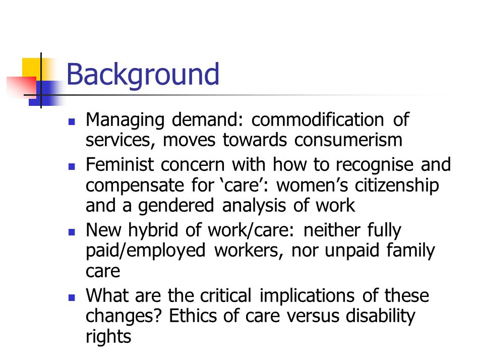 Background Managing demand: commodification of services, moves towards consumerism Feminist concern with how to recognise and compensate for care: womens citizenship and a gendered analysis of work New hybrid of work/care: neither fully paid/employed workers, nor unpaid family care What are the critical implications of these changes.