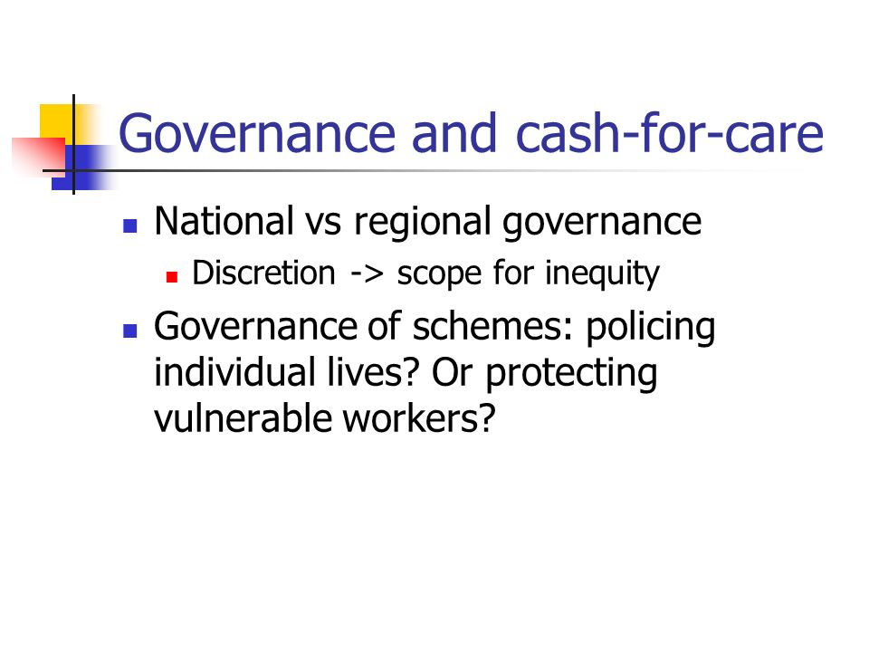 Governance and cash-for-care National vs regional governance Discretion -> scope for inequity Governance of schemes: policing individual lives.
