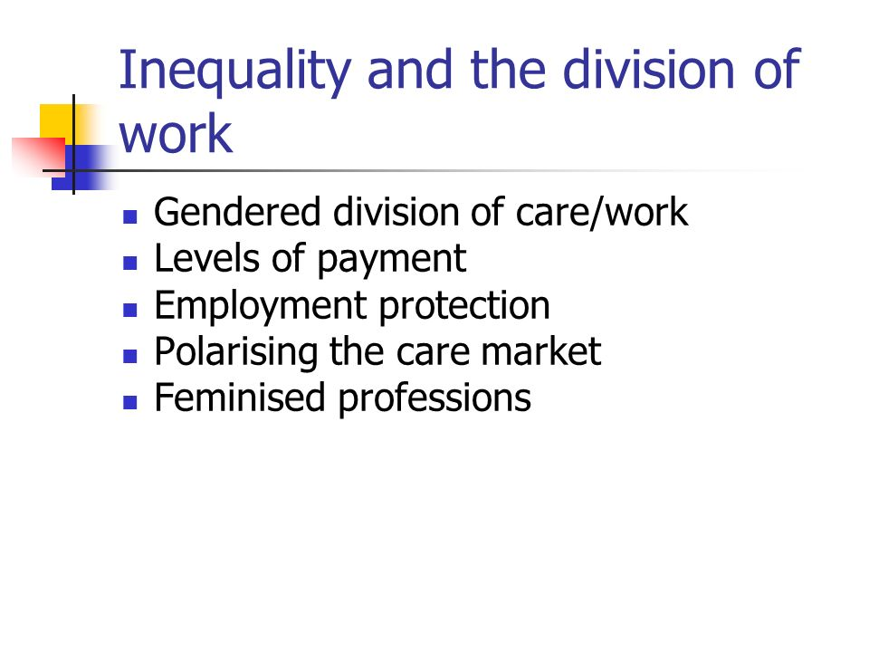 Inequality and the division of work Gendered division of care/work Levels of payment Employment protection Polarising the care market Feminised professions