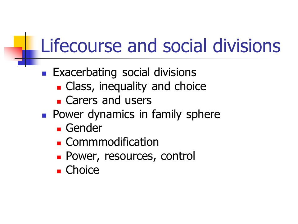 Lifecourse and social divisions Exacerbating social divisions Class, inequality and choice Carers and users Power dynamics in family sphere Gender Commmodification Power, resources, control Choice