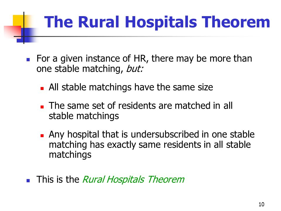 10 The Rural Hospitals Theorem For a given instance of HR, there may be more than one stable matching, but: All stable matchings have the same size Th