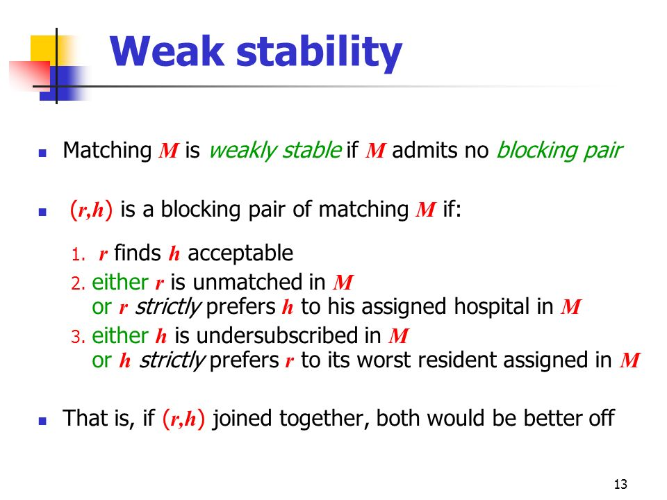 13 Weak stability Matching M is weakly stable if M admits no blocking pair ( r,h ) is a blocking pair of matching M if: 1. r finds h acceptable 2. eit