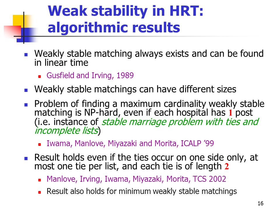 16 Weak stability in HRT: algorithmic results Weakly stable matching always exists and can be found in linear time Gusfield and Irving, 1989 Weakly st