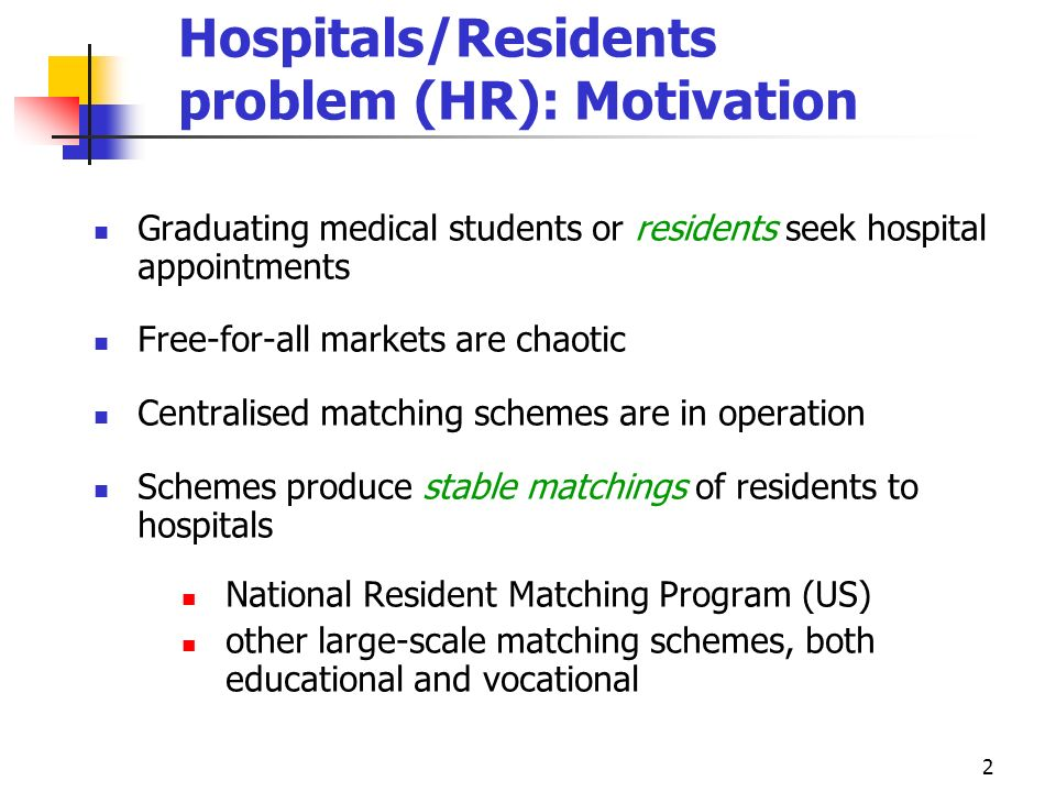 2 Hospitals/Residents problem (HR): Motivation Graduating medical students or residents seek hospital appointments Free-for-all markets are chaotic Ce