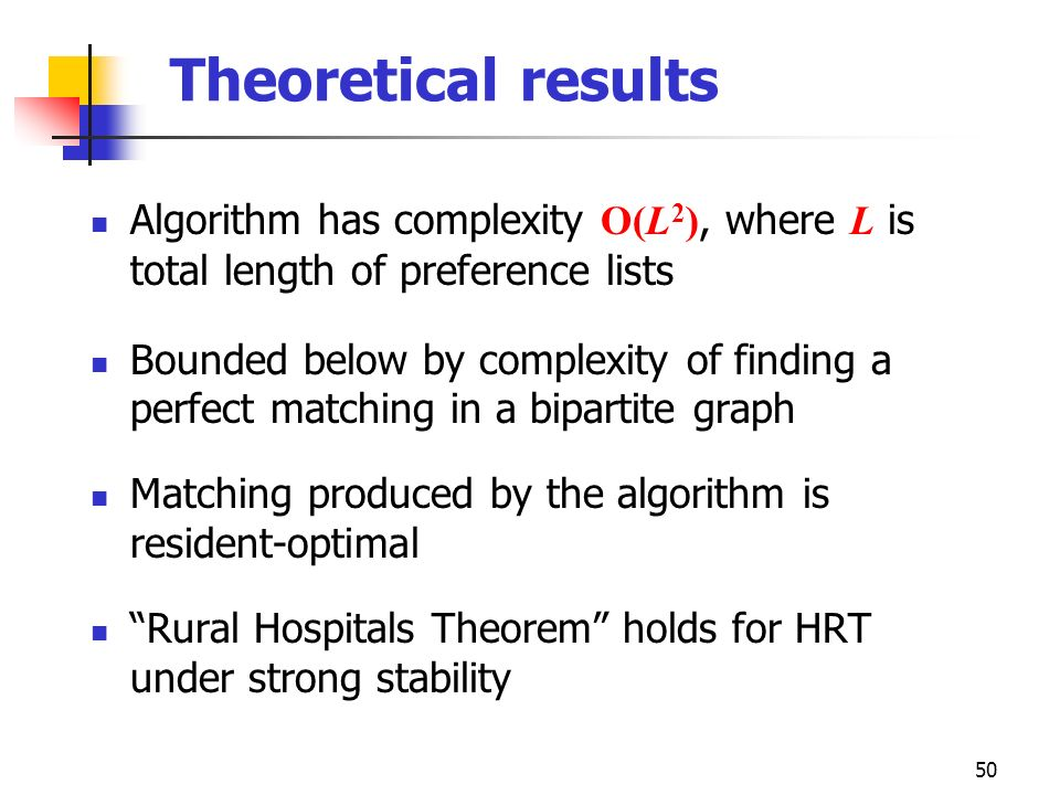 50 Theoretical results Algorithm has complexity O(L 2 ), where L is total length of preference lists Bounded below by complexity of finding a perfect