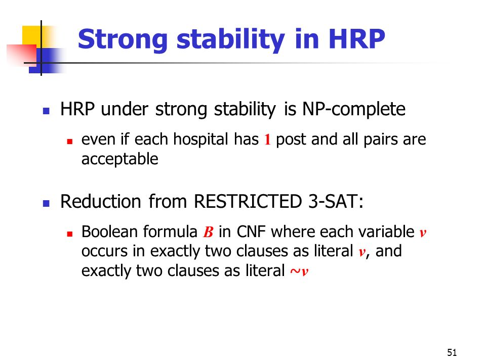 51 Strong stability in HRP HRP under strong stability is NP-complete even if each hospital has 1 post and all pairs are acceptable Reduction from REST