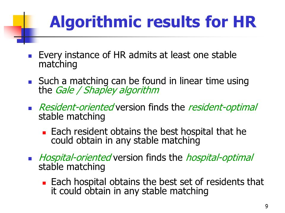 9 Algorithmic results for HR Every instance of HR admits at least one stable matching Such a matching can be found in linear time using the Gale / Sha