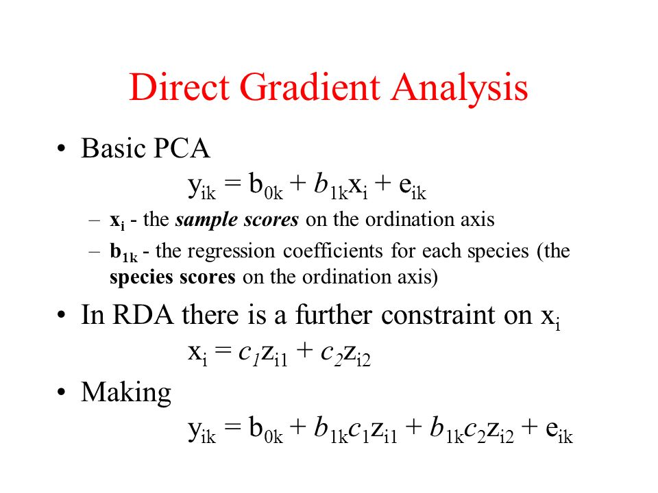 Direct Gradient Analysis Basic PCA y ik = b 0k + b 1k x i + e ik –x i - the sample scores on the ordination axis –b 1k - the regression coefficients f