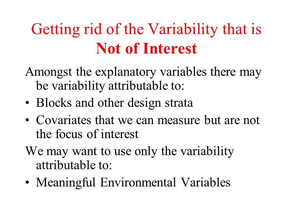Getting rid of the Variability that is Not of Interest Amongst the explanatory variables there may be variability attributable to: Blocks and other de