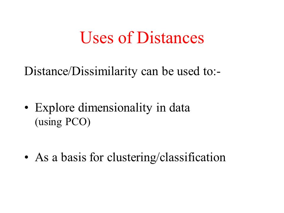 Uses of Distances Distance/Dissimilarity can be used to:- Explore dimensionality in data (using PCO) As a basis for clustering/classification