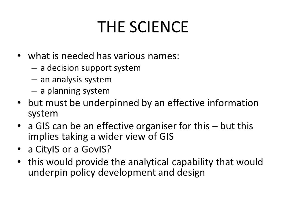 THE SCIENCE what is needed has various names: – a decision support system – an analysis system – a planning system but must be underpinned by an effec