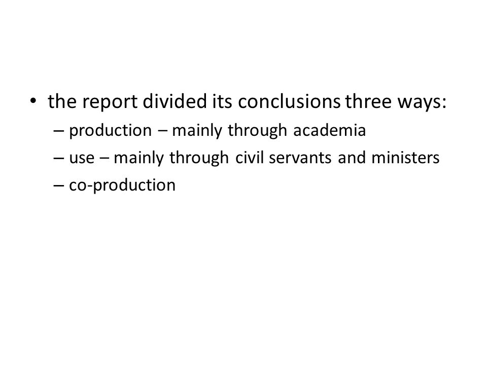 the report divided its conclusions three ways: – production – mainly through academia – use – mainly through civil servants and ministers – co-product