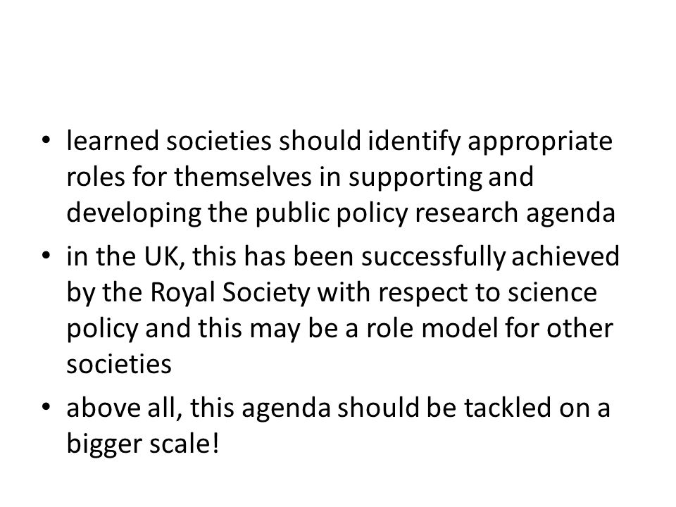 learned societies should identify appropriate roles for themselves in supporting and developing the public policy research agenda in the UK, this has