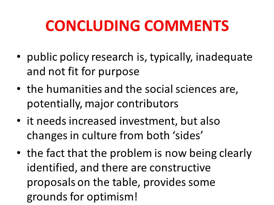 CONCLUDING COMMENTS public policy research is, typically, inadequate and not fit for purpose the humanities and the social sciences are, potentially,