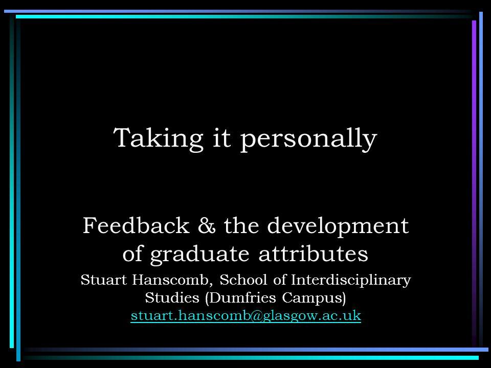 Taking it personally Feedback & the development of graduate attributes Stuart Hanscomb, School of Interdisciplinary Studies (Dumfries Campus) stuart.h