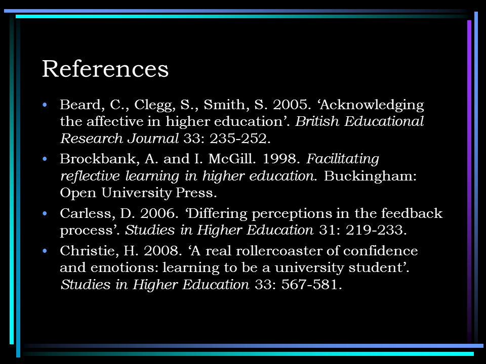 References Beard, C., Clegg, S., Smith, S. 2005. Acknowledging the affective in higher education. British Educational Research Journal 33: 235-252. Br