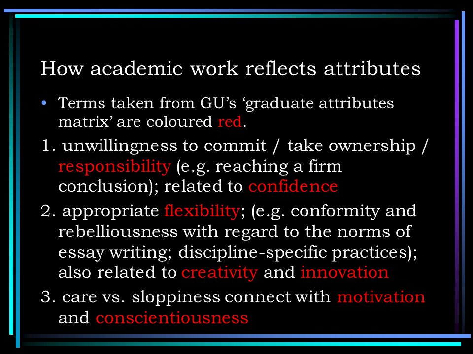 How academic work reflects attributes Terms taken from GUs graduate attributes matrix are coloured red. 1. unwillingness to commit / take ownership /