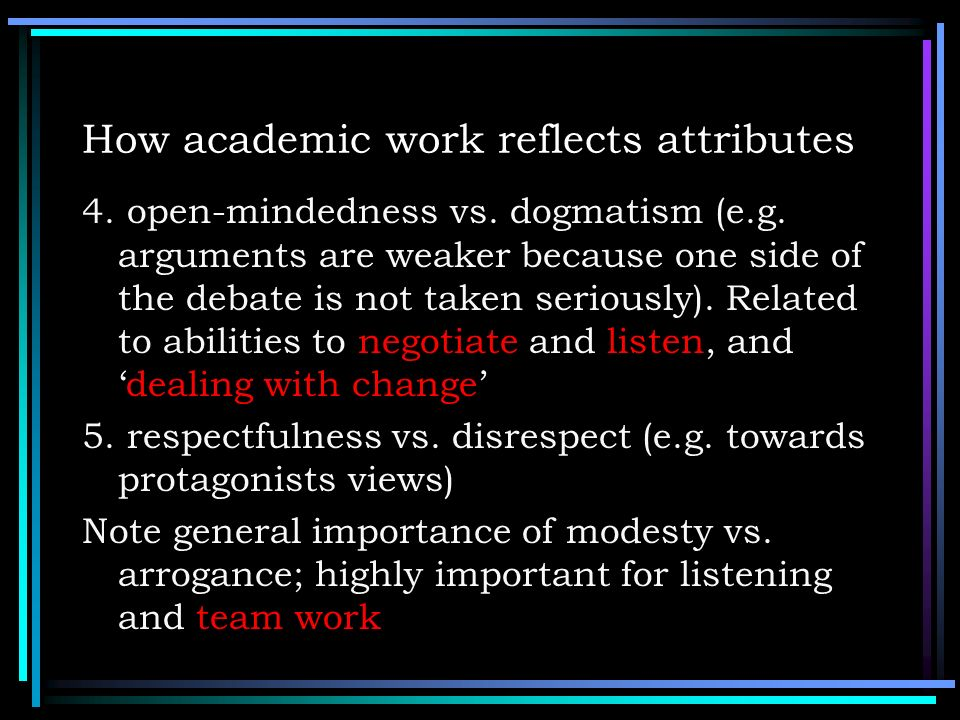 How academic work reflects attributes 4. open-mindedness vs. dogmatism (e.g. arguments are weaker because one side of the debate is not taken seriousl