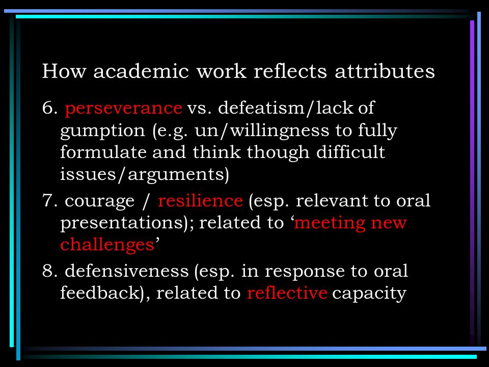 How academic work reflects attributes 6. perseverance vs. defeatism/lack of gumption (e.g. un/willingness to fully formulate and think though difficul