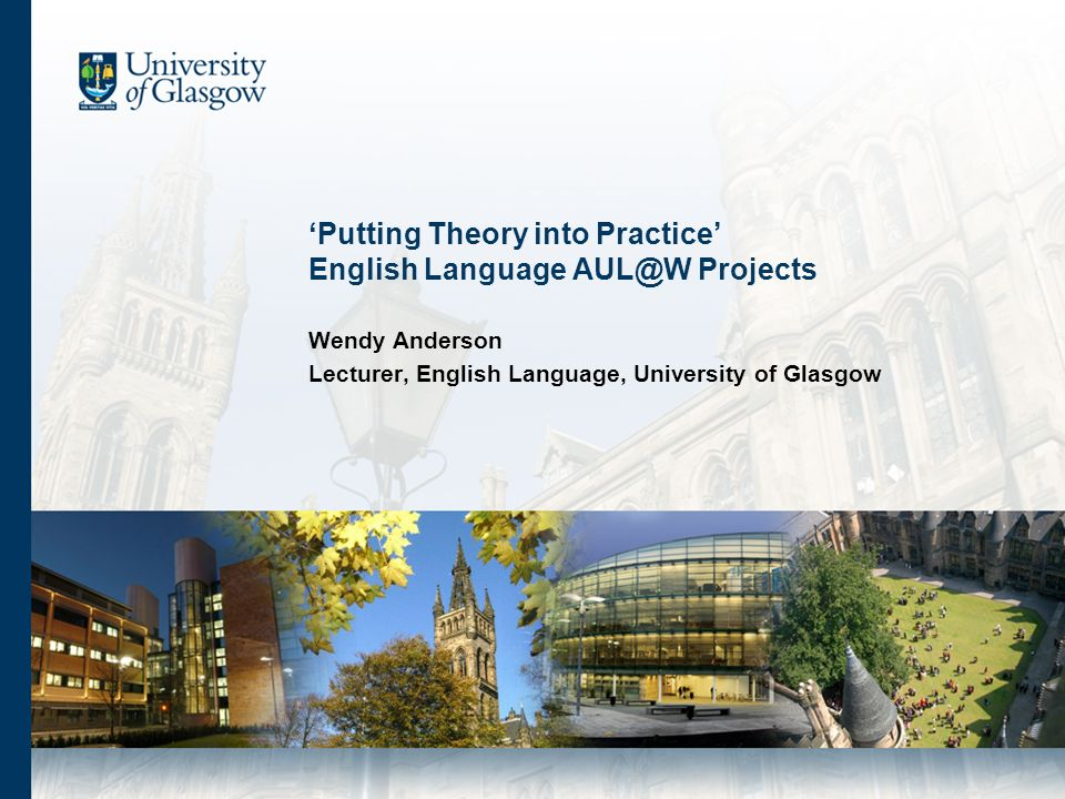 Putting Theory into Practice English Language AUL@W Projects Wendy Anderson Lecturer, English Language, University of Glasgow