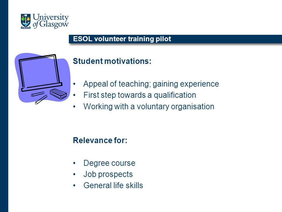 ESOL volunteer training pilot Student motivations: Appeal of teaching; gaining experience First step towards a qualification Working with a voluntary organisation Relevance for: Degree course Job prospects General life skills