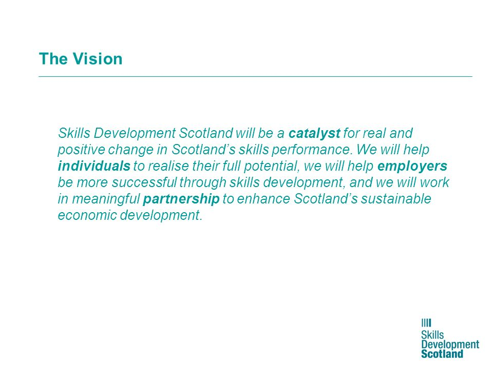 The Vision Skills Development Scotland will be a catalyst for real and positive change in Scotlands skills performance. We will help individuals to re