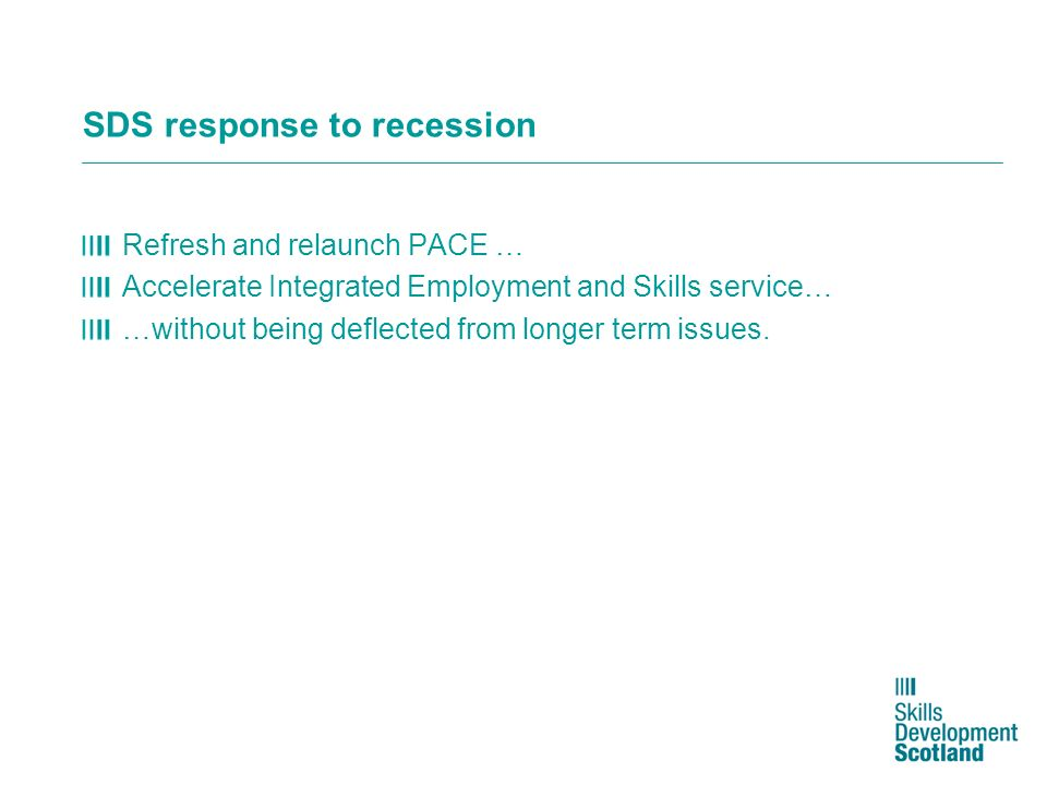 SDS response to recession Refresh and relaunch PACE … Accelerate Integrated Employment and Skills service… …without being deflected from longer term i
