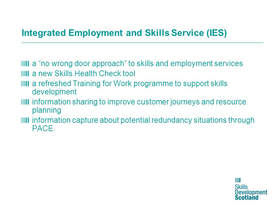 Integrated Employment and Skills Service (IES) a no wrong door approach to skills and employment services a new Skills Health Check tool a refreshed T