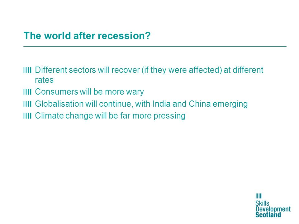 The world after recession? Different sectors will recover (if they were affected) at different rates Consumers will be more wary Globalisation will co