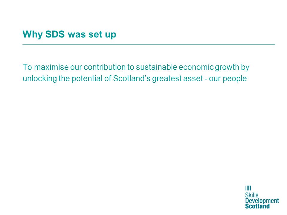 Why SDS was set up To maximise our contribution to sustainable economic growth by unlocking the potential of Scotlands greatest asset - our people