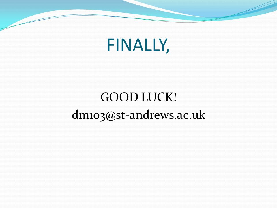 FINALLY, GOOD LUCK! dm103@st-andrews.ac.uk