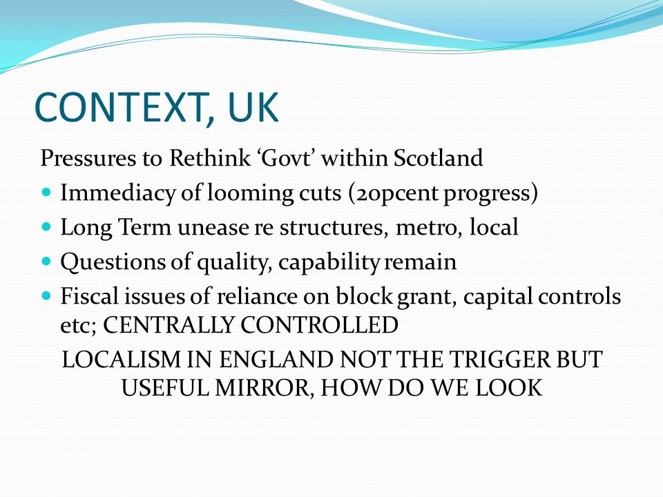 CONTEXT, UK Pressures to Rethink Govt within Scotland Immediacy of looming cuts (20pcent progress) Long Term unease re structures, metro, local Questions of quality, capability remain Fiscal issues of reliance on block grant, capital controls etc; CENTRALLY CONTROLLED LOCALISM IN ENGLAND NOT THE TRIGGER BUT USEFUL MIRROR, HOW DO WE LOOK