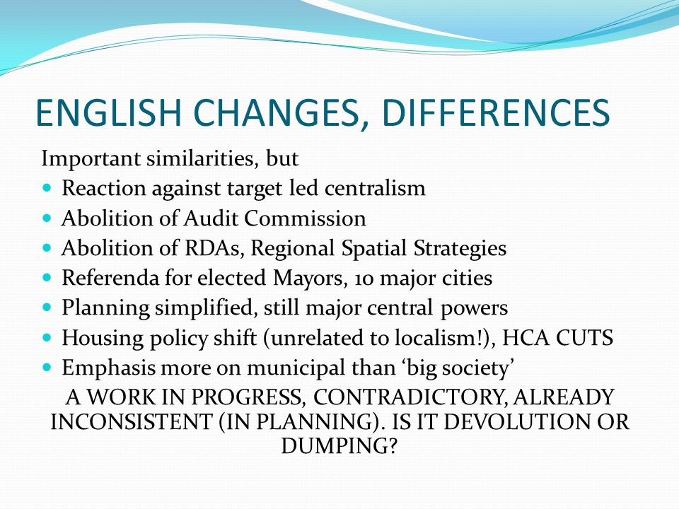 ENGLISH CHANGES, DIFFERENCES Important similarities, but Reaction against target led centralism Abolition of Audit Commission Abolition of RDAs, Regional Spatial Strategies Referenda for elected Mayors, 10 major cities Planning simplified, still major central powers Housing policy shift (unrelated to localism!), HCA CUTS Emphasis more on municipal than big society A WORK IN PROGRESS, CONTRADICTORY, ALREADY INCONSISTENT (IN PLANNING).