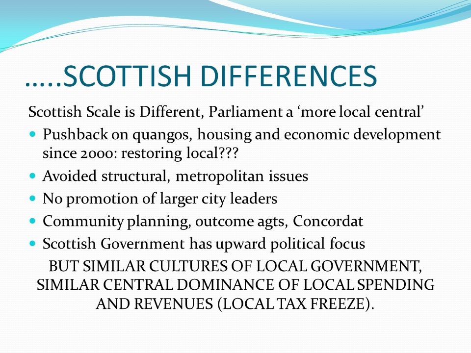 …..SCOTTISH DIFFERENCES Scottish Scale is Different, Parliament a more local central Pushback on quangos, housing and economic development since 2000: restoring local .