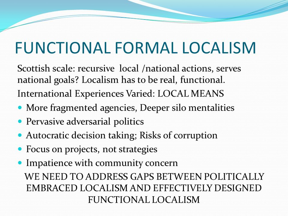 FUNCTIONAL FORMAL LOCALISM Scottish scale: recursive local /national actions, serves national goals.