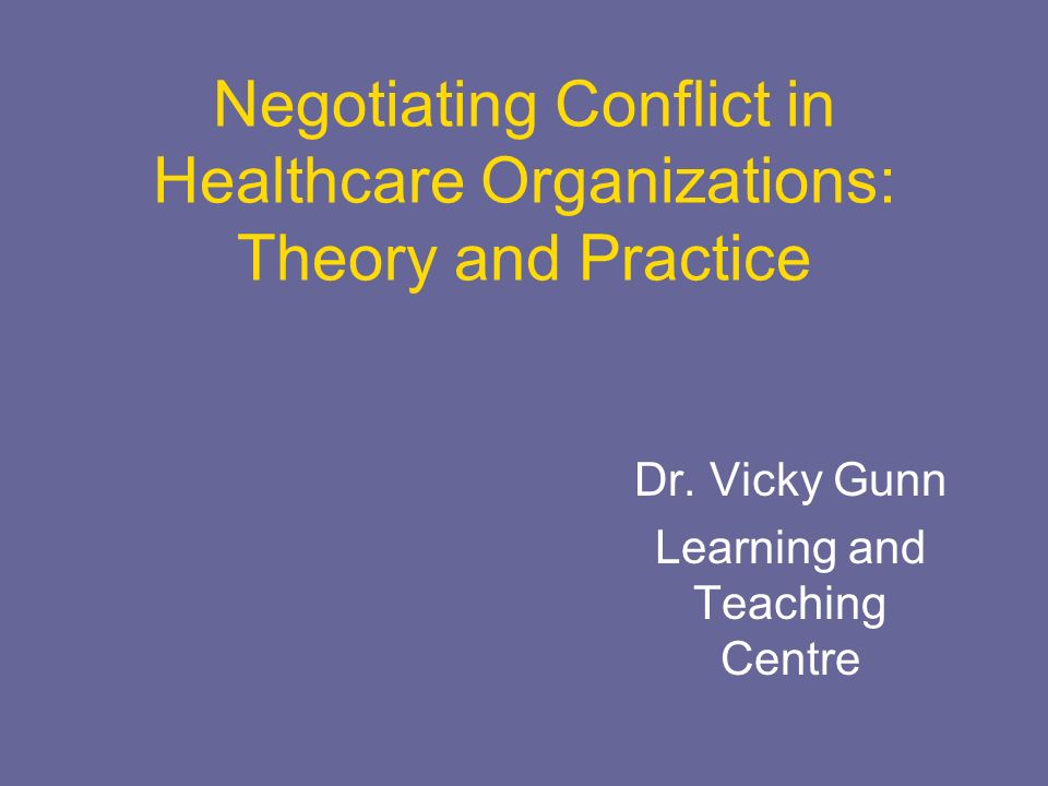 Negotiating Conflict in Healthcare Organizations: Theory and Practice Dr. Vicky Gunn Learning and Teaching Centre