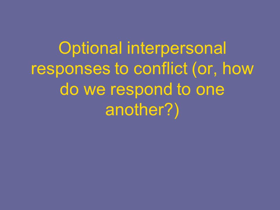 Optional interpersonal responses to conflict (or, how do we respond to one another )