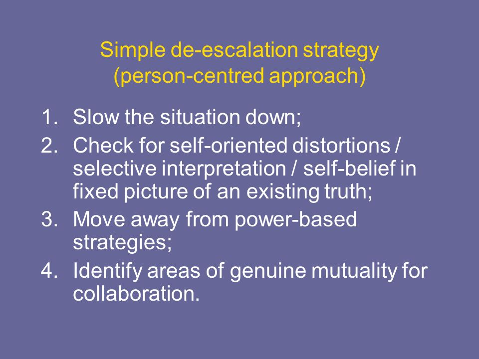 Simple de-escalation strategy (person-centred approach) 1.Slow the situation down; 2.Check for self-oriented distortions / selective interpretation /
